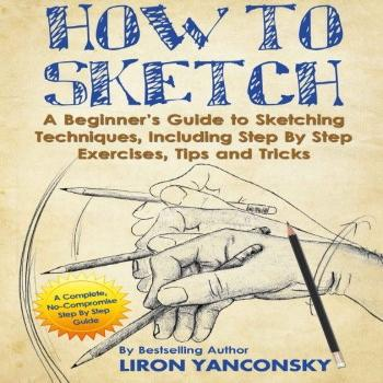 How to Sketch: A Beginner's Guide to Sketching Techniques,